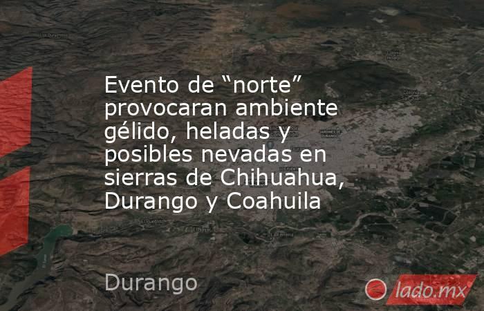 """Evento de """"norte"""" provocaran ambiente gélido, heladas y posibles nevadas en sierras de Chihuahua, Durango y Coahuila. Noticias en tiempo real"""