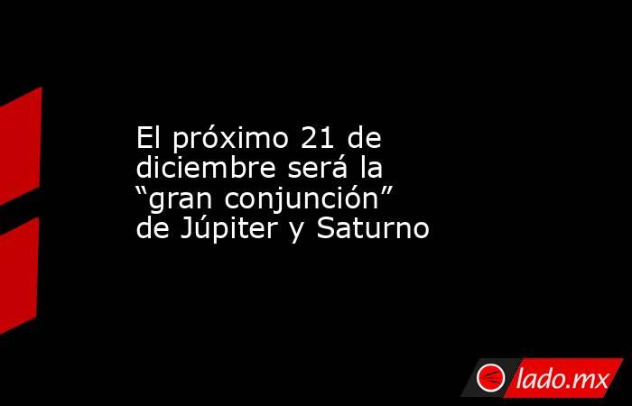 """El próximo 21 de diciembre será la """"gran conjunción"""" de Júpiter y Saturno. Noticias en tiempo real"""