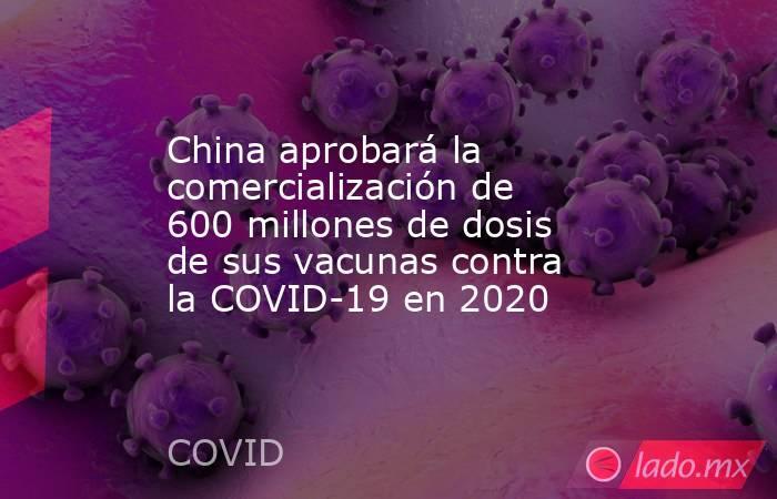 China aprobará la comercialización de 600 millones de dosis de sus vacunas contra la COVID-19 en 2020. Noticias en tiempo real