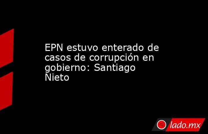 EPN estuvo enterado de casos de corrupción en gobierno: Santiago Nieto. Noticias en tiempo real