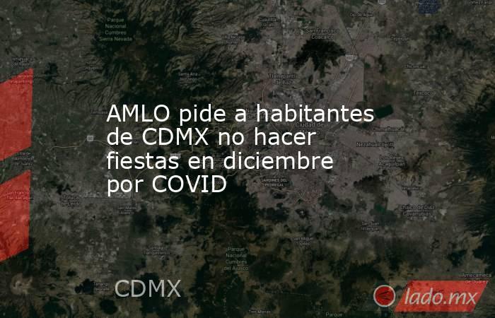AMLO pide a habitantes de CDMX no hacer fiestas en diciembre por COVID. Noticias en tiempo real