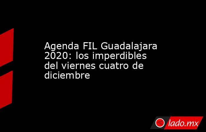 Agenda FIL Guadalajara 2020: los imperdibles del viernes cuatro de diciembre. Noticias en tiempo real
