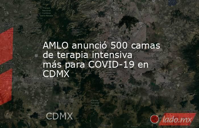 AMLO anunció 500 camas de terapia intensiva más para COVID-19 en CDMX. Noticias en tiempo real