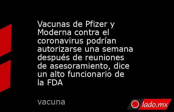 Vacunas de Pfizer y Moderna contra el coronavirus podrían autorizarse una semana después de reuniones de asesoramiento, dice un alto funcionario de la FDA. Noticias en tiempo real