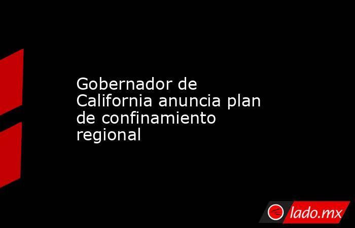Gobernador de California anuncia plan de confinamiento regional. Noticias en tiempo real