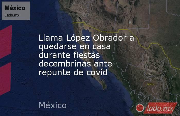Llama López Obrador a quedarse en casa durante fiestas decembrinas ante repunte de covid. Noticias en tiempo real