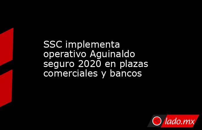 SSC implementa operativo Aguinaldo seguro 2020 en plazas comerciales y bancos . Noticias en tiempo real