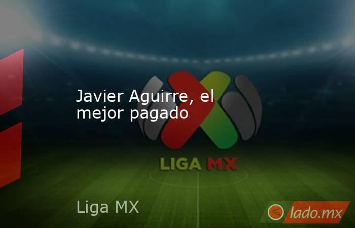Javier Aguirre, el mejor pagado . Noticias en tiempo real