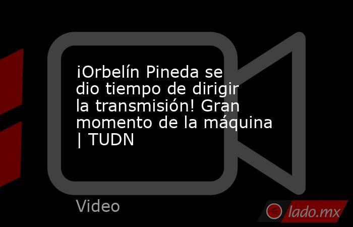 ¡Orbelín Pineda se dio tiempo de dirigir la transmisión! Gran momento de la máquina | TUDN. Noticias en tiempo real