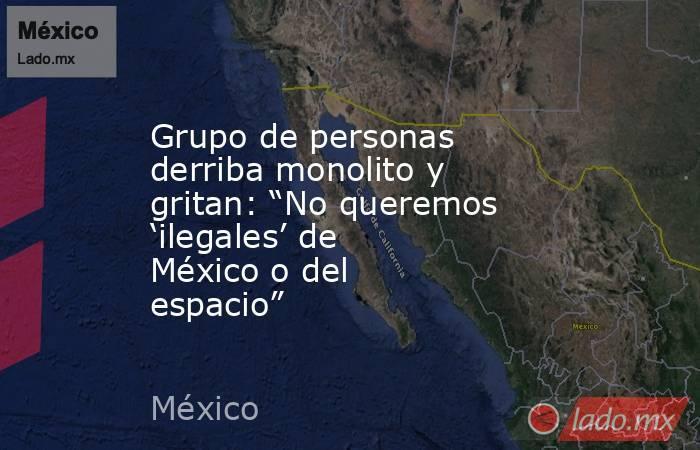 """Grupo de personas derriba monolito y gritan: """"No queremos 'ilegales' de México o del espacio"""". Noticias en tiempo real"""