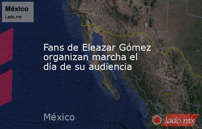 Fans de Eleazar Gómez organizan marcha el día de su audiencia. Noticias en tiempo real
