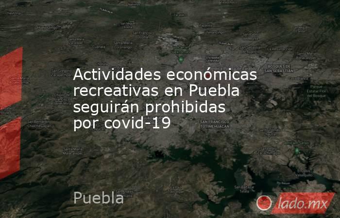 Actividades económicas recreativas en Puebla seguirán prohibidas por covid-19. Noticias en tiempo real
