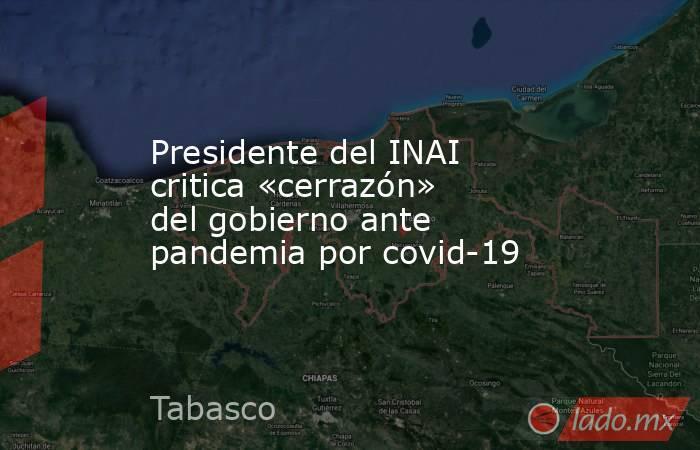 Presidente del INAI critica «cerrazón» del gobierno ante pandemia por covid-19. Noticias en tiempo real