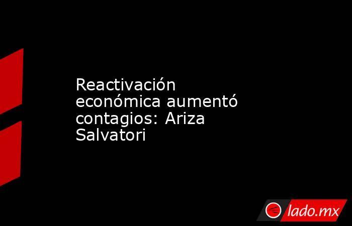 Reactivación económica aumentó contagios: Ariza Salvatori. Noticias en tiempo real