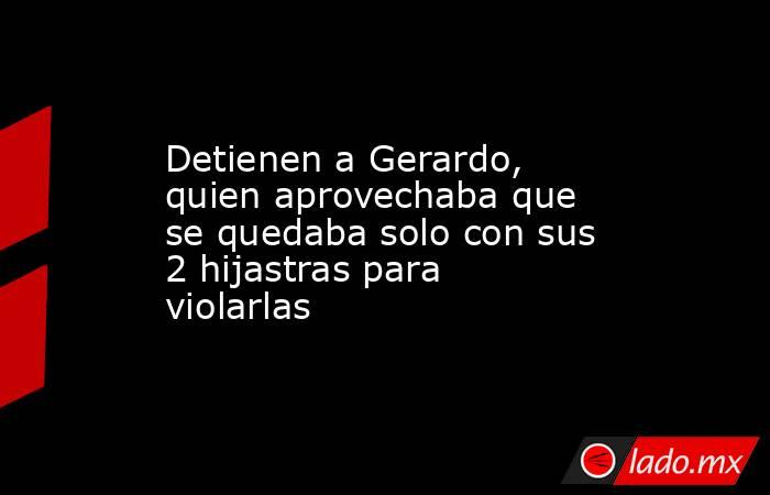 Detienen a Gerardo, quien aprovechaba que se quedaba solo con sus 2 hijastras para violarlas. Noticias en tiempo real