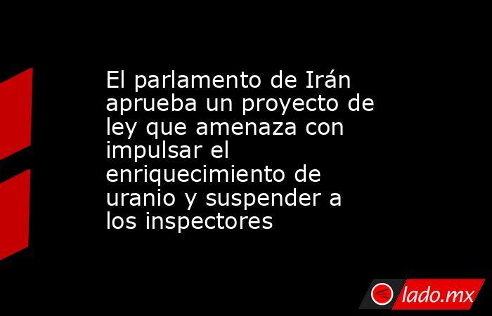 El parlamento de Irán aprueba un proyecto de ley que amenaza con impulsar el enriquecimiento de uranio y suspender a los inspectores. Noticias en tiempo real