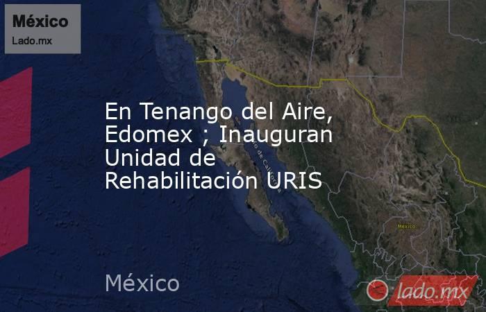 En Tenango del Aire, Edomex ; Inauguran Unidad de Rehabilitación URIS. Noticias en tiempo real