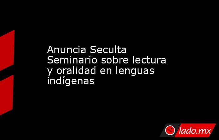 Anuncia Seculta Seminario sobre lectura y oralidad en lenguas indígenas. Noticias en tiempo real