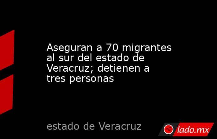 Aseguran a 70 migrantes al sur del estado de Veracruz; detienen a tres personas. Noticias en tiempo real