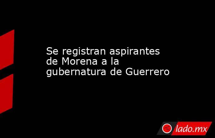 Se registran aspirantes de Morena a la gubernatura de Guerrero. Noticias en tiempo real