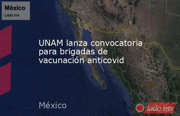 UNAM lanza convocatoria para brigadas de vacunación anticovid. Noticias en tiempo real