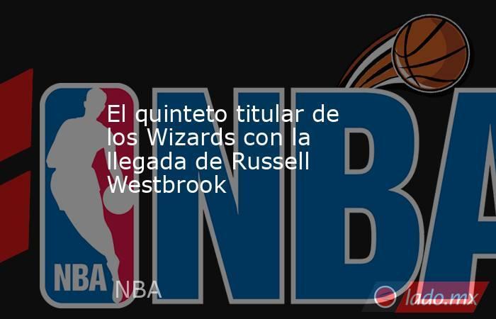 El quinteto titular de los Wizards con la llegada de Russell Westbrook. Noticias en tiempo real