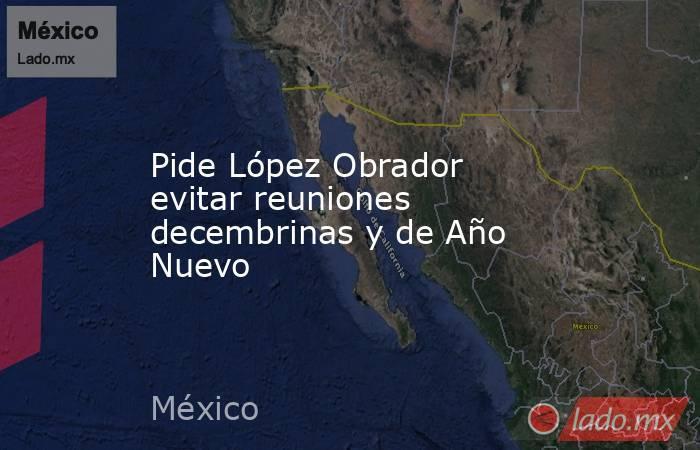 Pide López Obrador evitar reuniones decembrinas y de Año Nuevo. Noticias en tiempo real