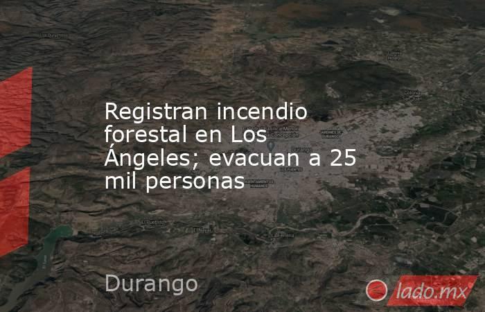 Registran incendio forestal en Los Ángeles; evacuan a 25 mil personas. Noticias en tiempo real