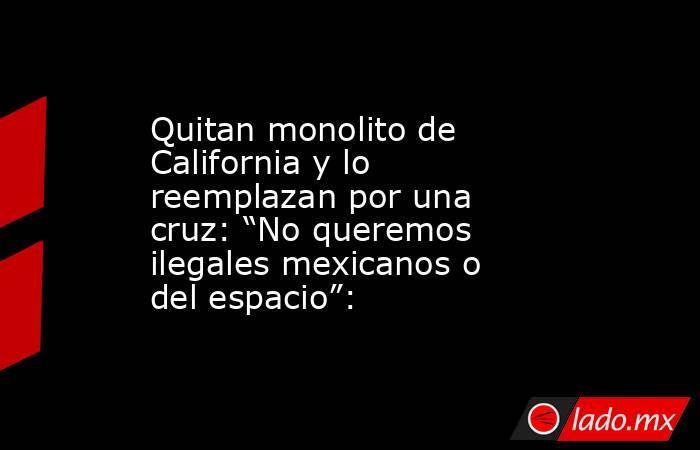 """Quitan monolito de California y lo reemplazan por una cruz: """"No queremos ilegales mexicanos o del espacio"""":. Noticias en tiempo real"""