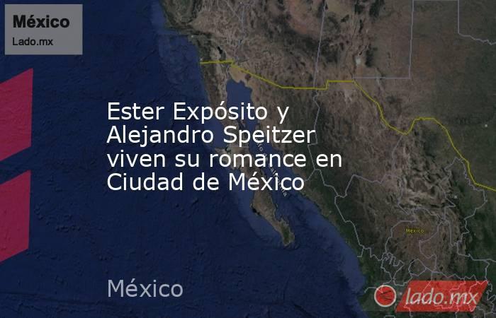 Ester Expósito y Alejandro Speitzer viven su romance en Ciudad de México. Noticias en tiempo real