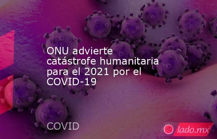 ONU advierte catástrofe humanitaria para el 2021 por el COVID-19. Noticias en tiempo real