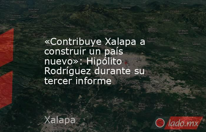 «Contribuye Xalapa a construir un país nuevo»: Hipólito Rodríguez durante su tercer informe. Noticias en tiempo real