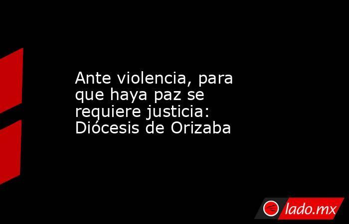 Ante violencia, para que haya paz se requiere justicia: Diócesis de Orizaba. Noticias en tiempo real