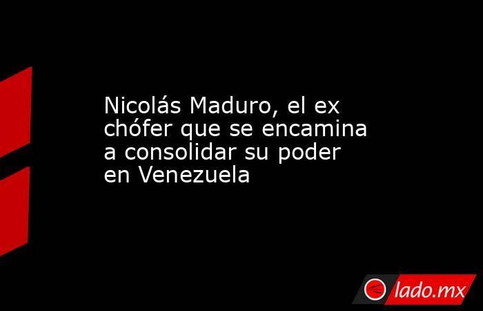 Nicolás Maduro, el ex chófer que se encamina a consolidar su poder en Venezuela. Noticias en tiempo real