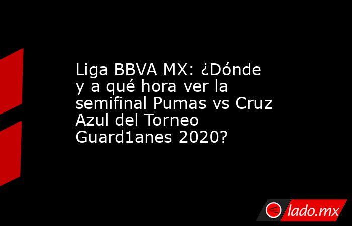 Liga BBVA MX: ¿Dónde y a qué hora ver la semifinal Pumas vs Cruz Azul del Torneo Guard1anes 2020?. Noticias en tiempo real