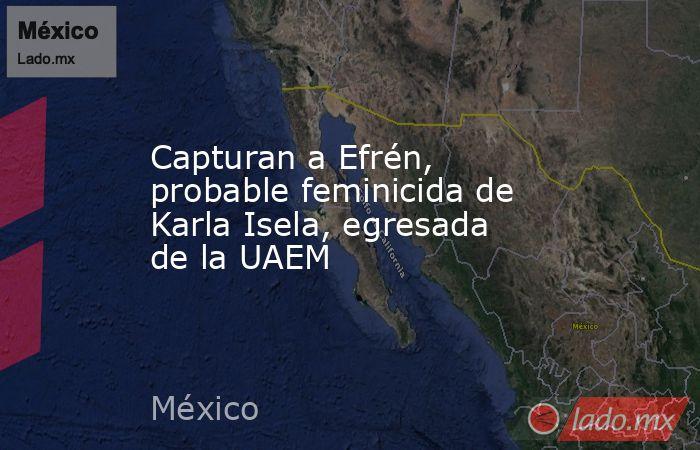 Capturan a Efrén, probable feminicida de Karla Isela, egresada de la UAEM. Noticias en tiempo real