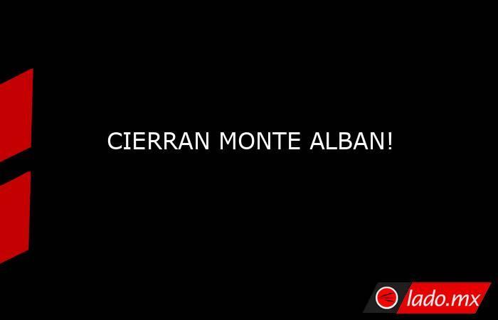 CIERRAN MONTE ALBAN!. Noticias en tiempo real