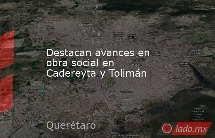 Destacan avances en obra social en Cadereyta y Tolimán. Noticias en tiempo real