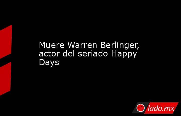 Muere Warren Berlinger, actor del seriado Happy Days. Noticias en tiempo real