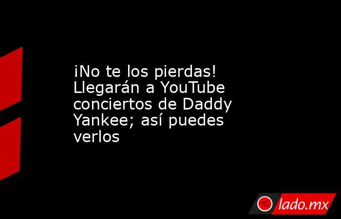 ¡No te los pierdas! Llegarán a YouTube conciertos de Daddy Yankee;así puedes verlos . Noticias en tiempo real