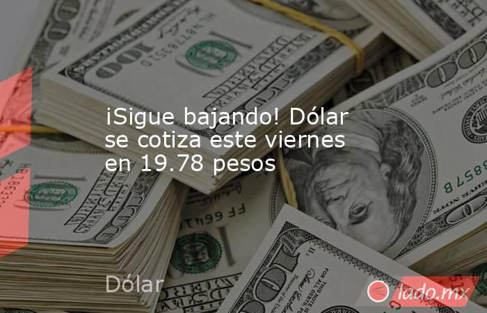 ¡Sigue bajando! Dólar se cotiza este viernes en 19.78 pesos. Noticias en tiempo real