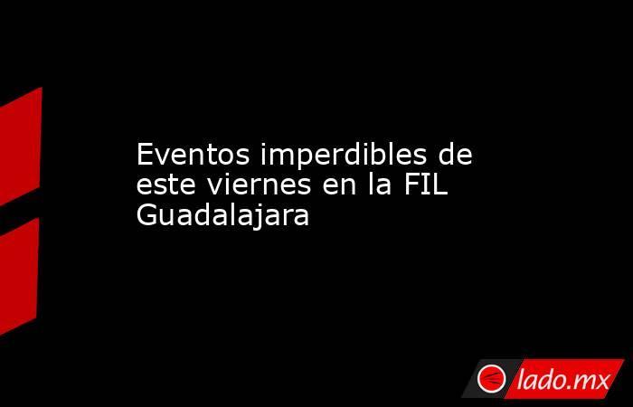Eventos imperdibles de este viernes en la FIL Guadalajara. Noticias en tiempo real