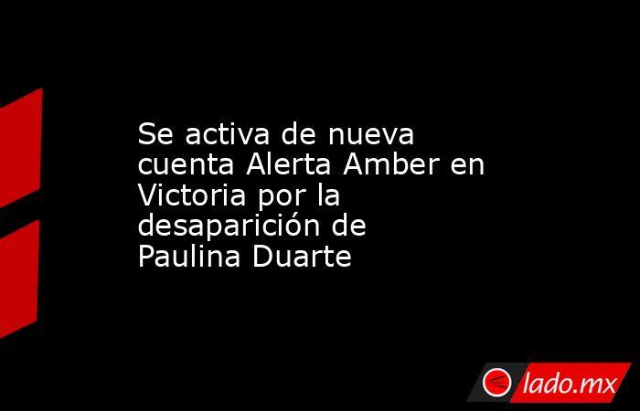 Se activa de nueva cuenta Alerta Amber en Victoria por la desaparición de Paulina Duarte. Noticias en tiempo real