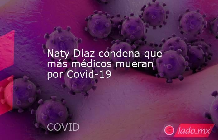Naty Díaz condena que más médicos mueran por Covid-19. Noticias en tiempo real