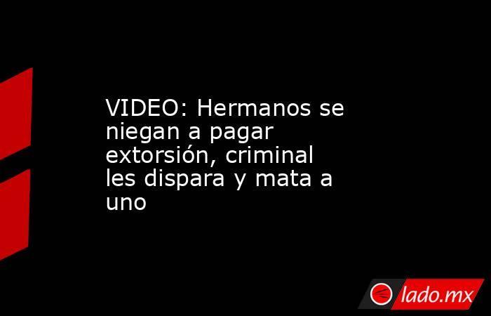 VIDEO: Hermanos se niegan a pagar extorsión, criminal les dispara y mata a uno. Noticias en tiempo real