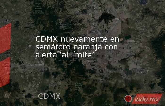 CDMX nuevamente en semáforo naranja con alerta 'al límite'. Noticias en tiempo real