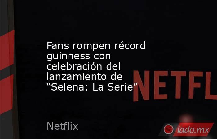 """Fans rompen récord guinness con celebración del lanzamiento de """"Selena: La Serie"""". Noticias en tiempo real"""