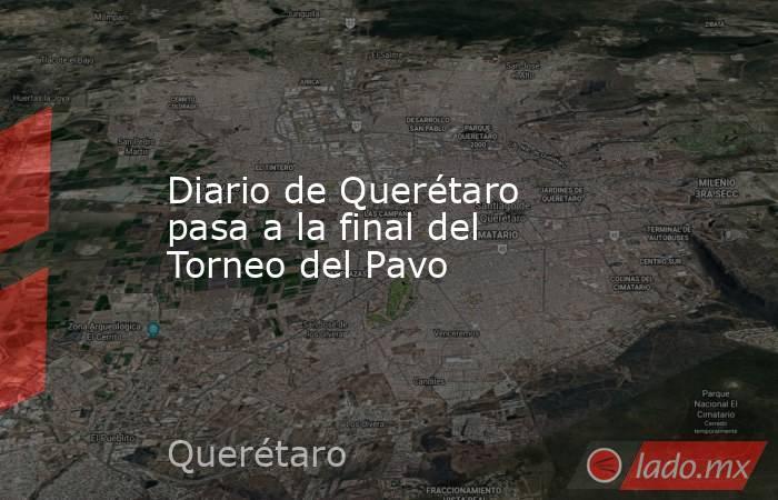 Diario de Querétaro pasa a la final del Torneo del Pavo. Noticias en tiempo real