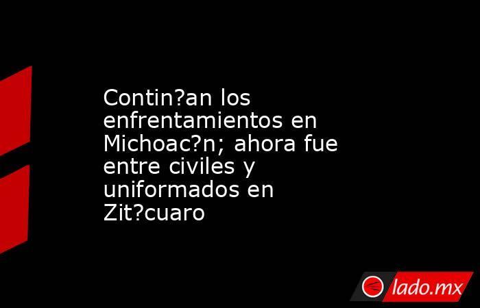 Contin?an los enfrentamientos en Michoac?n; ahora fue entre civiles y uniformados en Zit?cuaro. Noticias en tiempo real