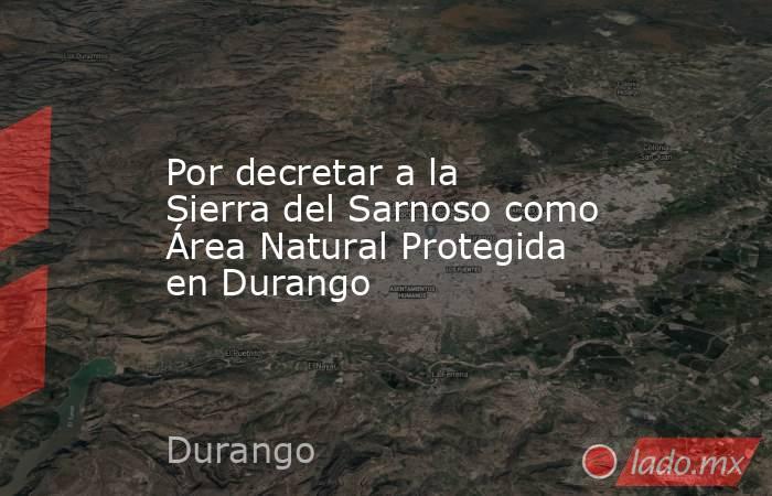 Por decretar a la Sierra del Sarnoso como Área Natural Protegida en Durango. Noticias en tiempo real